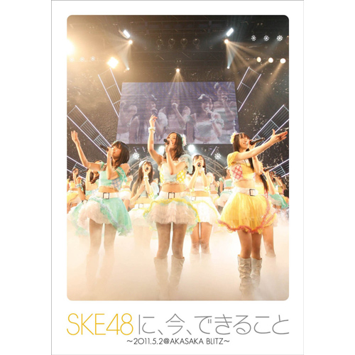 SKE48に、今、できること ~2011.05.02 @ AKASAKA BLITZ~