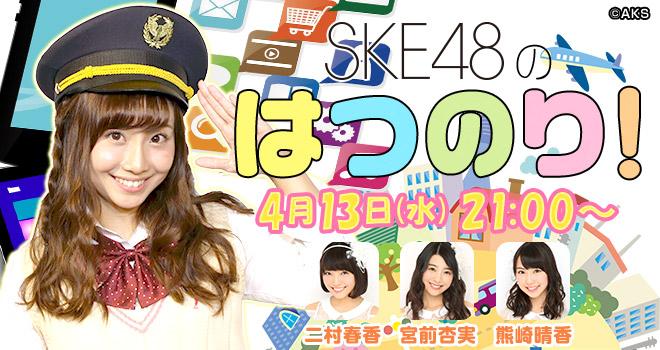4/13 ニコ生「SKE48のはつのり!」二村春香、宮前杏実、熊崎晴香出演